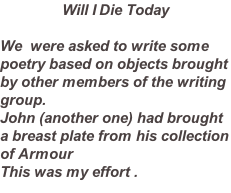 Will I Die Today  We  were asked to write some poetry based on objects brought by other members of the writing group. John (another one) had brought a breast plate from his collection of Armour  This was my effort .