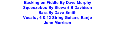 Backing on Fiddle By Dave Murphy Squeezebox By Stewart B Davidson Bass By Dave Smith Vocals , 6 & 12 String Guitars, Banjo John Morrison