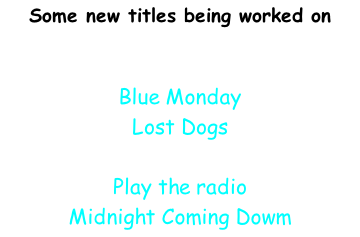 Some new titles being worked on    Blue Monday Lost Dogs  Play the radio Midnight Coming Dowm Los Illos Tranquillos